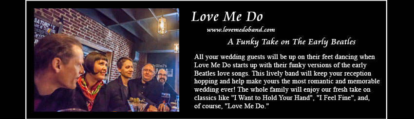 Love Me Do, www.lovemedoband.com, The Early Beatles Love Songs; The latest offering in Plum 	      Blossom Music's Complete Wedding Music Solution, Love Me Do rocks all the early Beatles love songs, making yours the most 	 romantic and affirming wedding reception ever! Dance the night away to songs that the whole family will enjoy — favorites 	 like 'I Want to Hold Your Hand', 'I Feel Fine', and, of course, 'Love Me Do.'