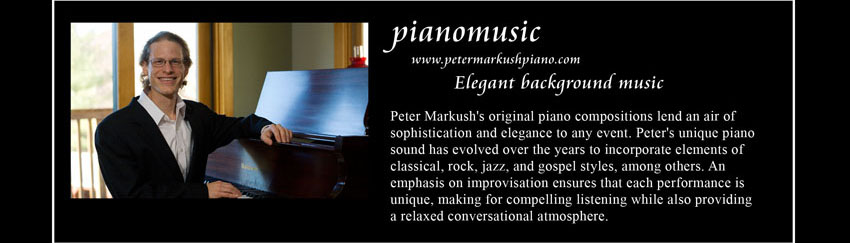 pianomusic, www.petermarkushpiano.com, Elegant background music;      Peter Markush's original piano compositions lend an air of sophistication and elegance to any event.     Peter's unique piano sound has evolved over the years to incorporate elements of classical, rock, jazz, and gospel styles, among others.     An emphasis on improvisation ensures that each performance is unique, making for compelling listening while also providing a relaxed conversational atmosphere.